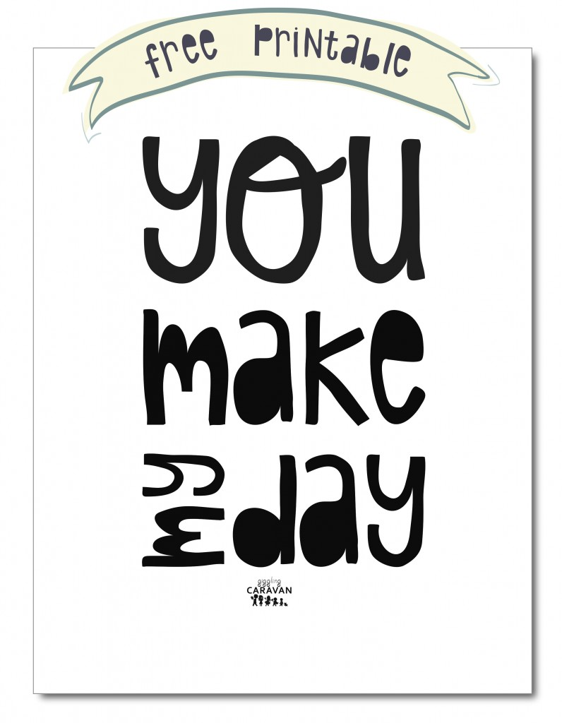 YOU MAKE MY DAY! Free Printable! www.gigglingcaravan.com